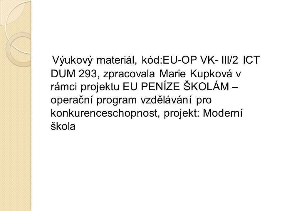 Výukový materiál, kód:EU-OP VK- III/2 ICT DUM 293, zpracovala Marie Kupková v rámci projektu EU PENÍZE ŠKOLÁM – operační program vzdělávání pro konkurenceschopnost, projekt: Moderní škola