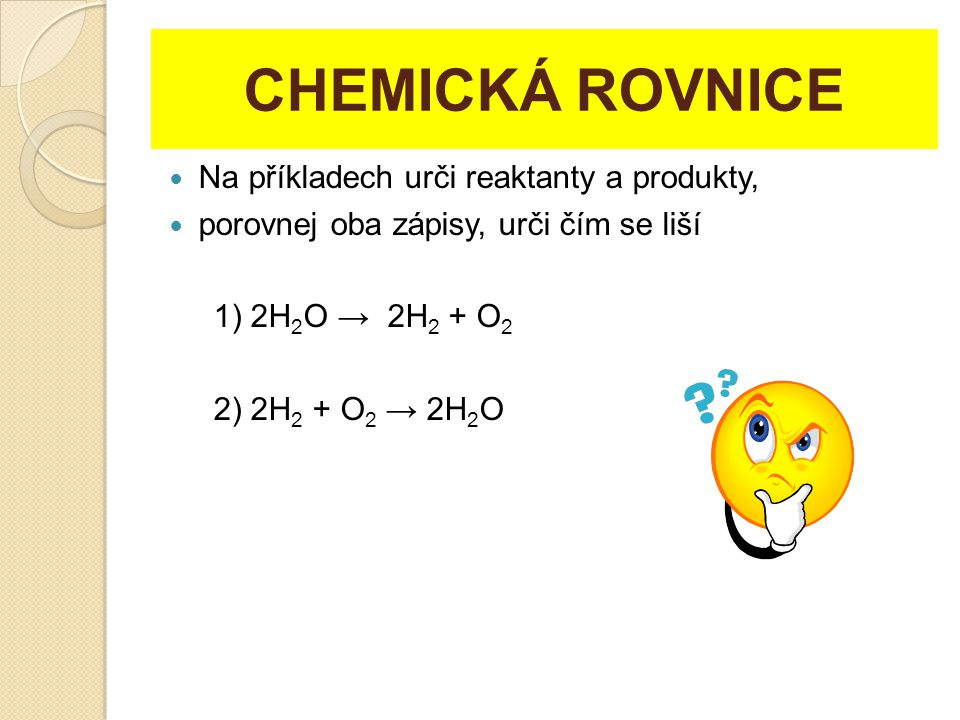 CHEMICKÁ ROVNICE Na příkladech urči reaktanty a produkty,