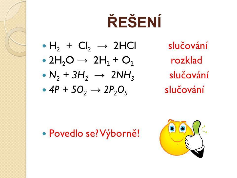 ŘEŠENÍ H2 + Cl2 → 2HCl slučování 2H2O → 2H2 + O2 rozklad