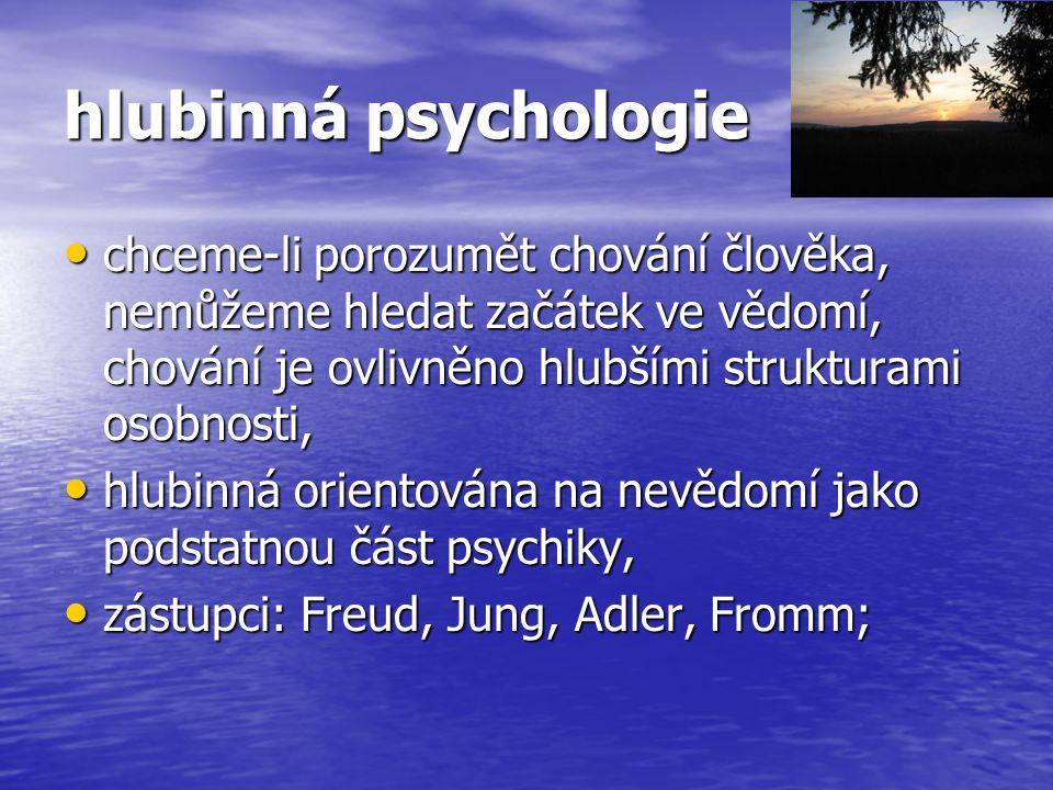 hlubinná psychologie chceme-li porozumět chování člověka, nemůžeme hledat začátek ve vědomí, chování je ovlivněno hlubšími strukturami osobnosti,
