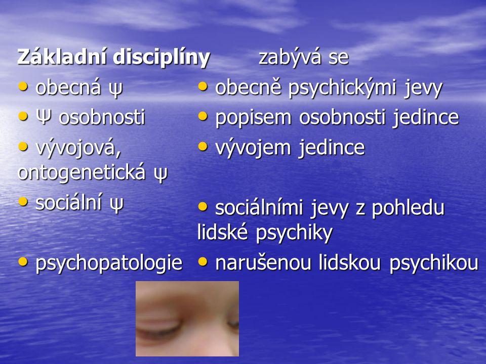 Základní disciplíny obecná ψ. Ψ osobnosti. vývojová, ontogenetická ψ. sociální ψ. psychopatologie.