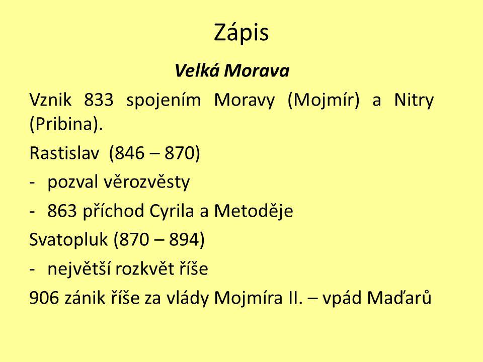 Zápis Velká Morava. Vznik 833 spojením Moravy (Mojmír) a Nitry (Pribina). Rastislav (846 – 870) pozval věrozvěsty.