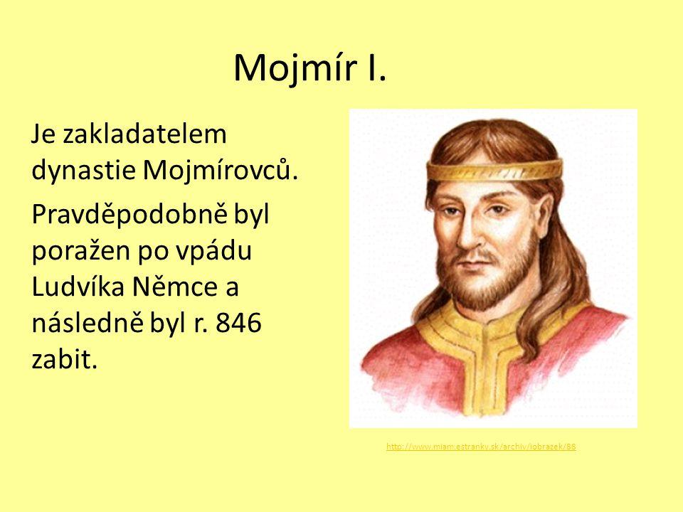 Mojmír I. Je zakladatelem dynastie Mojmírovců. Pravděpodobně byl poražen po vpádu Ludvíka Němce a následně byl r. 846 zabit.