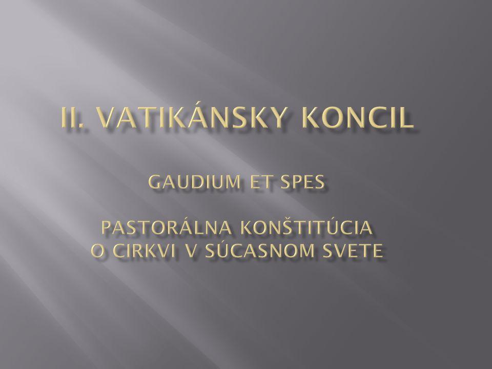 II. Vatikánsky koncil GAUDIUM ET SPES PASTORÁLNA KONŠTITÚCIA O CIRKVI V SÚCASNOM SVETE