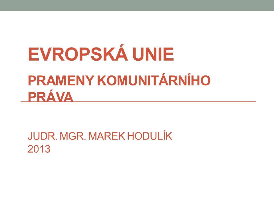 Evropská unie Prameny komunitárního práva JUDr. Mgr. Marek Hodulík 2013