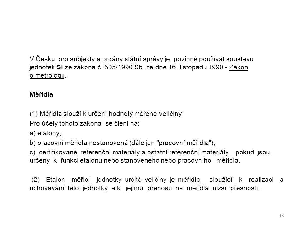 V Česku pro subjekty a orgány státní správy je povinné používat soustavu jednotek SI ze zákona č. 505/1990 Sb. ze dne 16. listopadu 1990 - Zákon o metrologii.