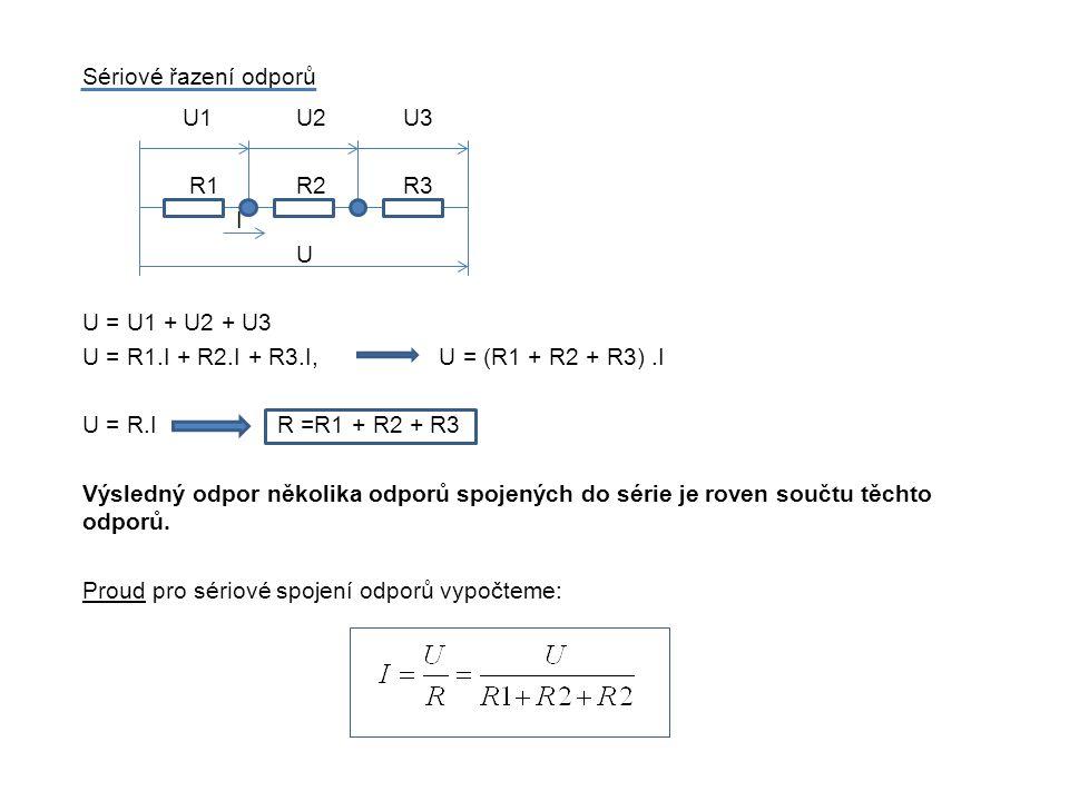 Sériové řazení odporů U1 U2 U3. R1 R2 R3. I. U. U = U1 + U2 + U3. U = R1.I + R2.I + R3.I, U = (R1 + R2 + R3) .I.