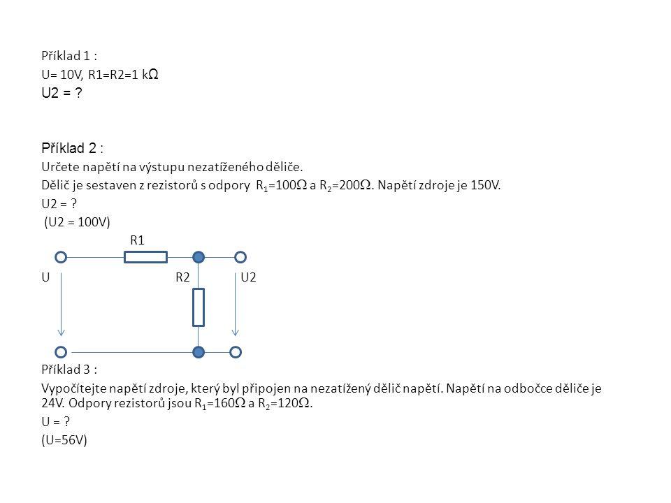 Příklad 1 : U= 10V, R1=R2=1 kΩ. U2 = Příklad 2 : Určete napětí na výstupu nezatíženého děliče.