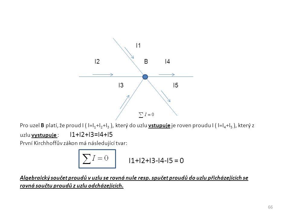 I1 I2 B I4 I3 I5 Pro uzel B platí, že proud I ( I=I1+I2+I3 ), který do uzlu vstupuje je roven proudu I ( I=I4+I5 ), který z uzlu vystupuje : I1+I2+I3=I4+I5 První Kirchhoffův zákon má následující tvar: I1+I2+I3-I4-I5 = 0 Algebraický součet proudů v uzlu se rovná nule resp.