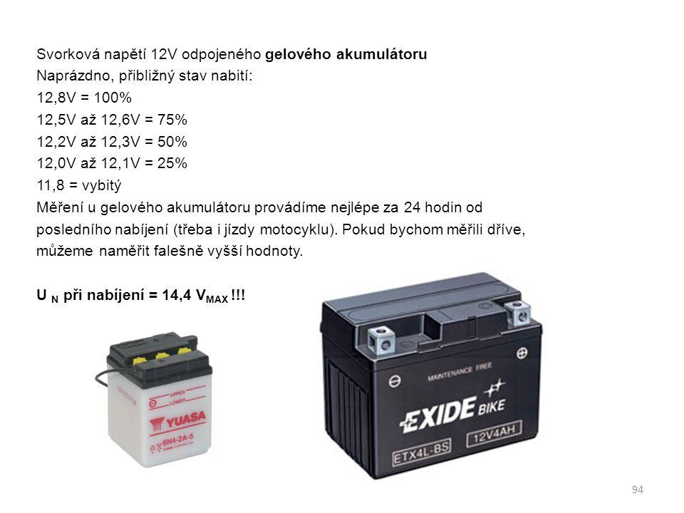 Svorková napětí 12V odpojeného gelového akumulátoru Naprázdno, přibližný stav nabití: 12,8V = 100% 12,5V až 12,6V = 75% 12,2V až 12,3V = 50% 12,0V až 12,1V = 25% 11,8 = vybitý Měření u gelového akumulátoru provádíme nejlépe za 24 hodin od posledního nabíjení (třeba i jízdy motocyklu).