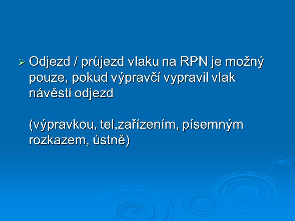 Odjezd / průjezd vlaku na RPN je možný pouze, pokud výpravčí vypravil vlak návěstí odjezd (výpravkou, tel,zařízením, písemným rozkazem, ústně)