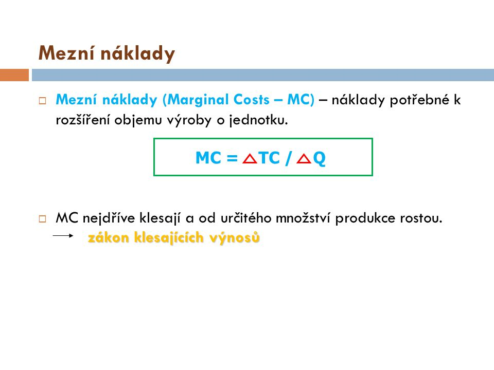 Mezní náklady Mezní náklady (Marginal Costs – MC) – náklady potřebné k rozšíření objemu výroby o jednotku.