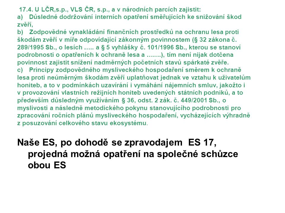 17.4. U LČR,s.p., VLS ČR, s.p., a v národních parcích zajistit: a) Důsledné dodržování interních opatření směřujících ke snižování škod zvěří, b) Zodpovědné vynakládání finančních prostředků na ochranu lesa proti škodám zvěří v míře odpovídající zákonným povinnostem (§ 32 zákona č. 289/1995 Sb., o lesích ….. a § 5 vyhlášky č. 101/1996 Sb., kterou se stanoví podrobnosti o opatřeních k ochraně lesa a …….), tím není nijak dotčena povinnost zajistit snížení nadměrných početních stavů spárkaté zvěře. c) Principy zodpovědného mysliveckého hospodaření směrem k ochraně lesa proti neúměrným škodám zvěří uplatňovat jednak ve vztahu k uživatelům honiteb, a to v podmínkách uzavírání i vymáhání nájemních smluv, jakožto i v provozování vlastních režijních honiteb uvedených státních podniků, a to především důsledným využíváním § 36, odst. 2 zák. č. 449/2001 Sb., o myslivosti a následně metodického pokynu stanovujícího podrobnosti pro zpracování ročních plánů mysliveckého hospodaření, vycházejících výhradně z posuzování celkového stavu ekosystému.