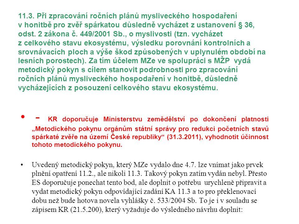 11.3. Při zpracování ročních plánů mysliveckého hospodaření v honitbě pro zvěř spárkatou důsledně vycházet z ustanovení § 36, odst. 2 zákona č. 449/2001 Sb., o myslivosti (tzn. vycházet z celkového stavu ekosystému, výsledku porovnání kontrolních a srovnávacích ploch a výše škod způsobených v uplynulém období na lesních porostech). Za tím účelem MZe ve spolupráci s MŽP vydá metodický pokyn s cílem stanovit podrobnosti pro zpracování ročních plánů mysliveckého hospodaření v honitbě, důsledně vycházejících z posouzení celkového stavu ekosystému.