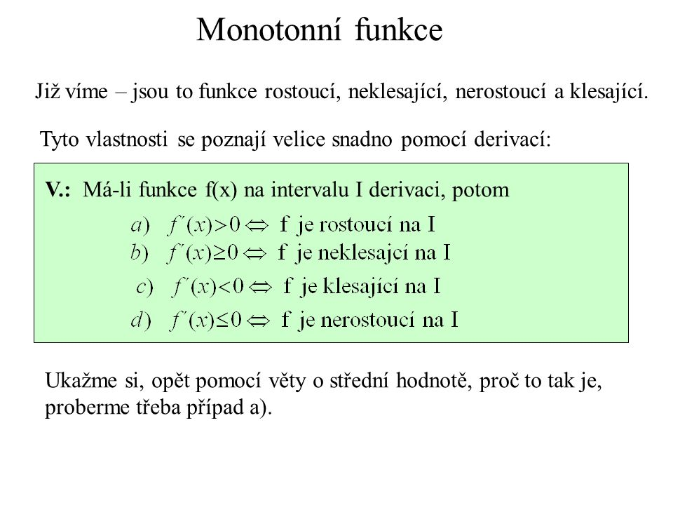 Monotonní funkce Již víme – jsou to funkce rostoucí, neklesající, nerostoucí a klesající. Tyto vlastnosti se poznají velice snadno pomocí derivací: