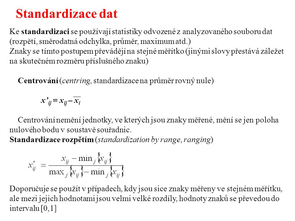 Standardizace dat Ke standardizaci se používají statistiky odvozené z analyzovaného souboru dat (rozpětí, směrodatná odchylka, průměr, maximum atd.)