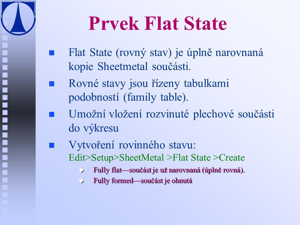 Prvek Flat State Flat State (rovný stav) je úplně narovnaná kopie Sheetmetal součásti. Rovné stavy jsou řízeny tabulkami podobností (family table).