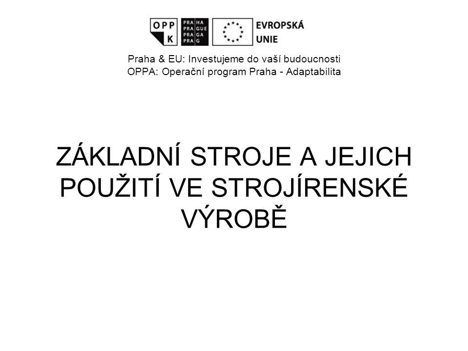 Evropský sociální fond Praha & EU: Investujeme do vaší budoucnosti OPPA: Operační program Praha - Adaptabilita ZÁKLADNÍ STROJE A JEJICH POUŽITÍ VE STROJÍRENSKÉ VÝROBĚ