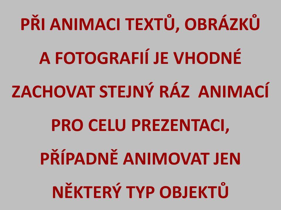 PŘI ANIMACI TEXTŮ, OBRÁZKŮ A FOTOGRAFIÍ JE VHODNÉ ZACHOVAT STEJNÝ RÁZ ANIMACÍ PRO CELU PREZENTACI, PŘÍPADNĚ ANIMOVAT JEN NĚKTERÝ TYP OBJEKTŮ