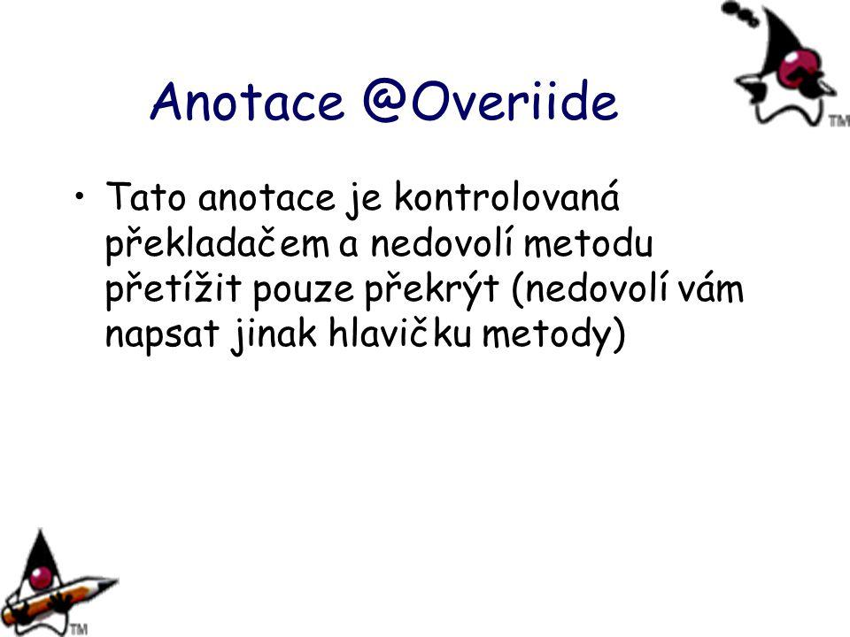 Anotace @Overiide Tato anotace je kontrolovaná překladačem a nedovolí metodu přetížit pouze překrýt (nedovolí vám napsat jinak hlavičku metody)