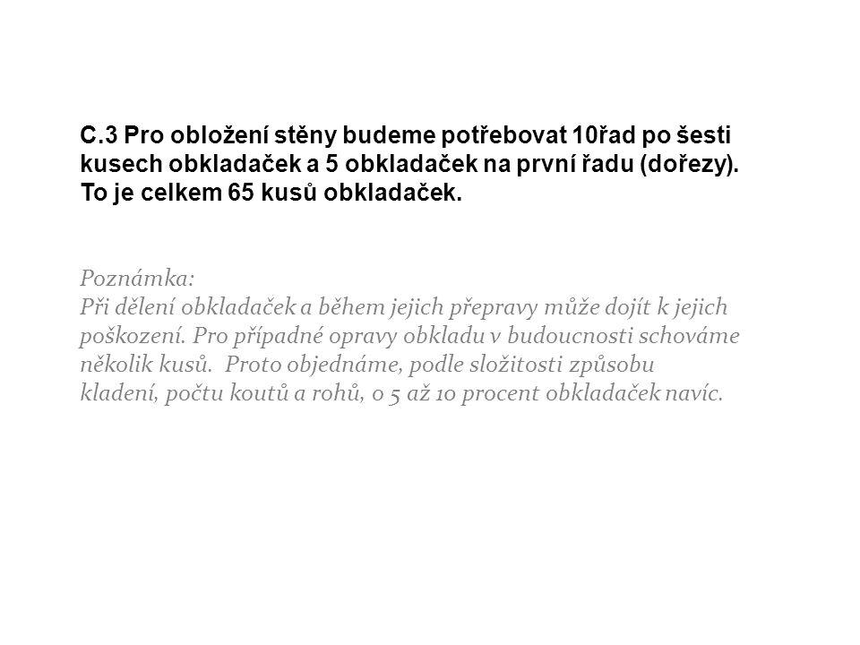 C.3 Pro obložení stěny budeme potřebovat 10řad po šesti kusech obkladaček a 5 obkladaček na první řadu (dořezy). To je celkem 65 kusů obkladaček.