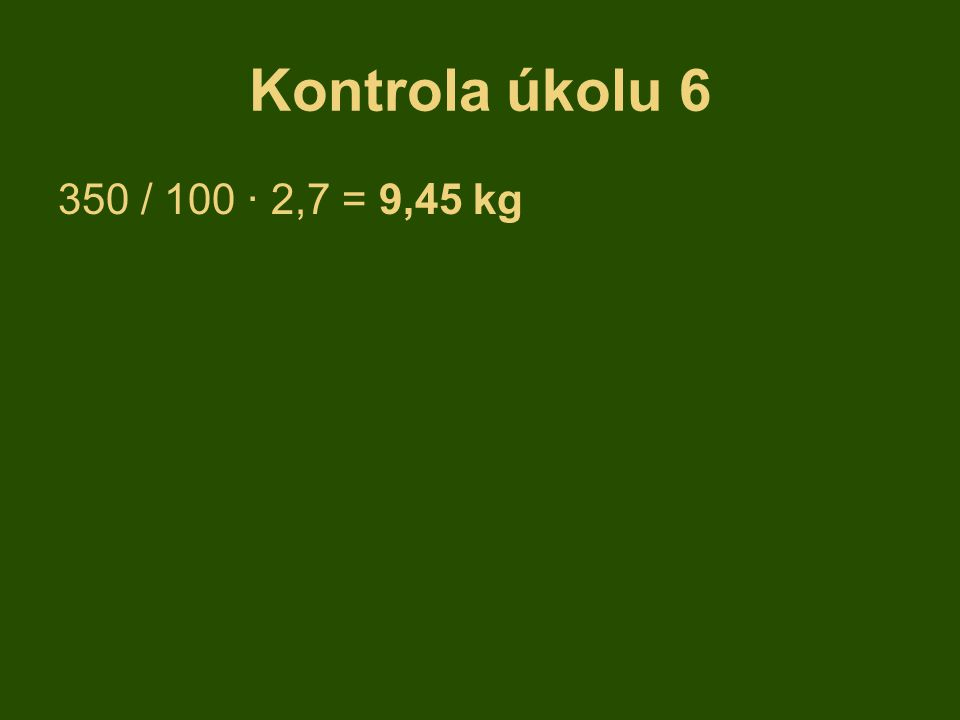 Kontrola úkolu 6 350 / 100 · 2,7 = 9,45 kg