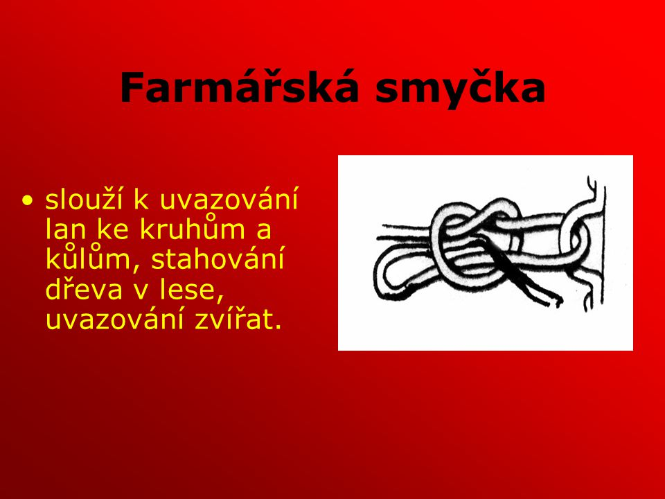 Farmářská smyčka slouží k uvazování lan ke kruhům a kůlům, stahování dřeva v lese, uvazování zvířat.