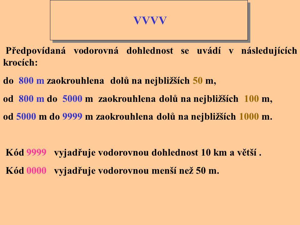 VVVV Předpovídaná vodorovná dohlednost se uvádí v následujících krocích: do 800 m zaokrouhlena dolů na nejbližších 50 m,