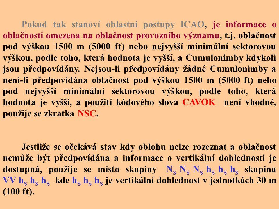 Pokud tak stanoví oblastní postupy ICAO, je informace o oblačnosti omezena na oblačnost provozního významu, t.j. oblačnost pod výškou 1500 m (5000 ft) nebo nejvyšší minimální sektorovou výškou, podle toho, která hodnota je vyšší, a Cumulonimby kdykoli jsou předpovídány. Nejsou-li předpovídány žádné Cumulonimby a není-li předpovídána oblačnost pod výškou 1500 m (5000 ft) nebo pod nejvyšší minimální sektorovou výškou, podle toho, která hodnota je vyšší, a použití kódového slova CAVOK není vhodné, použije se zkratka NSC.