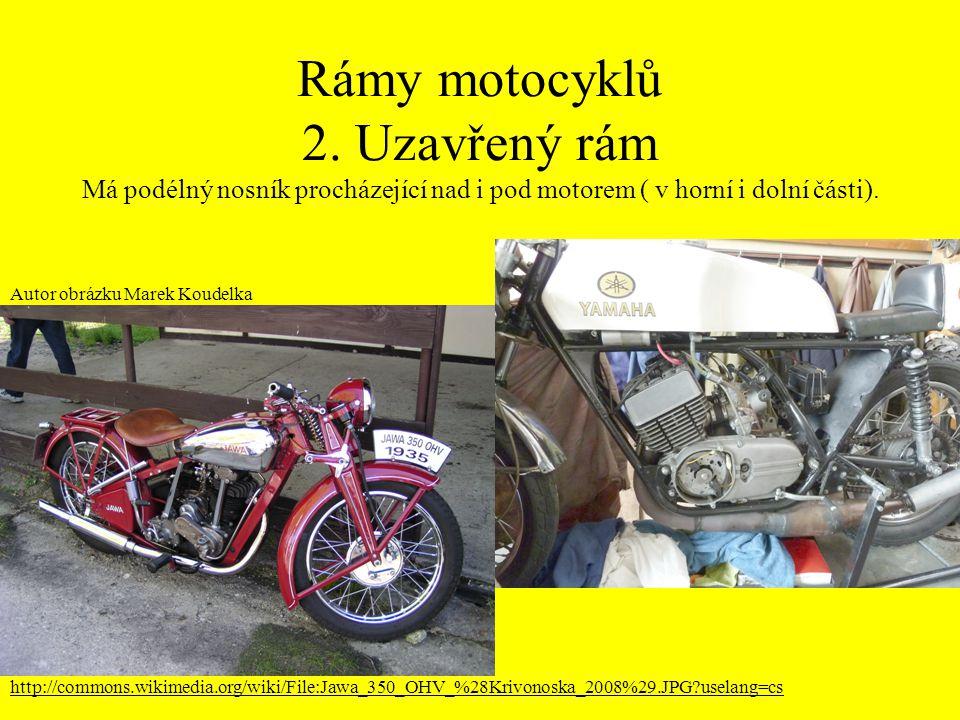 Rámy motocyklů 2. Uzavřený rám Má podélný nosník procházející nad i pod motorem ( v horní i dolní části).