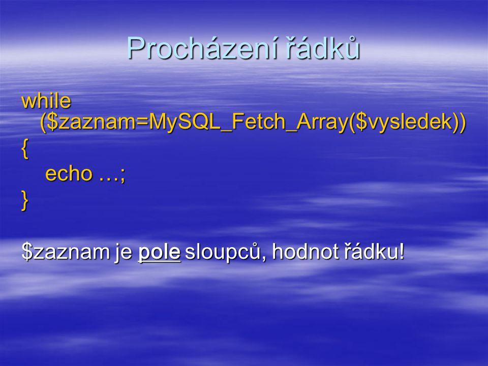 Procházení řádků while ($zaznam=MySQL_Fetch_Array($vysledek)) { echo …; } $zaznam je pole sloupců, hodnot řádku.