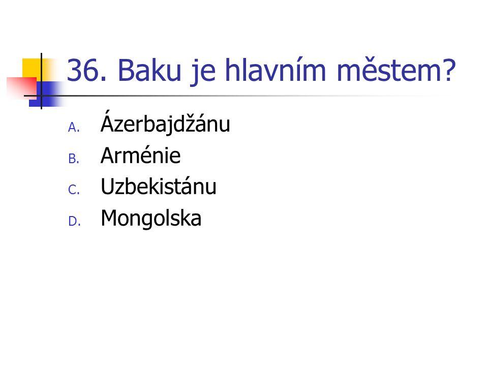 36. Baku je hlavním městem Ázerbajdžánu Arménie Uzbekistánu Mongolska