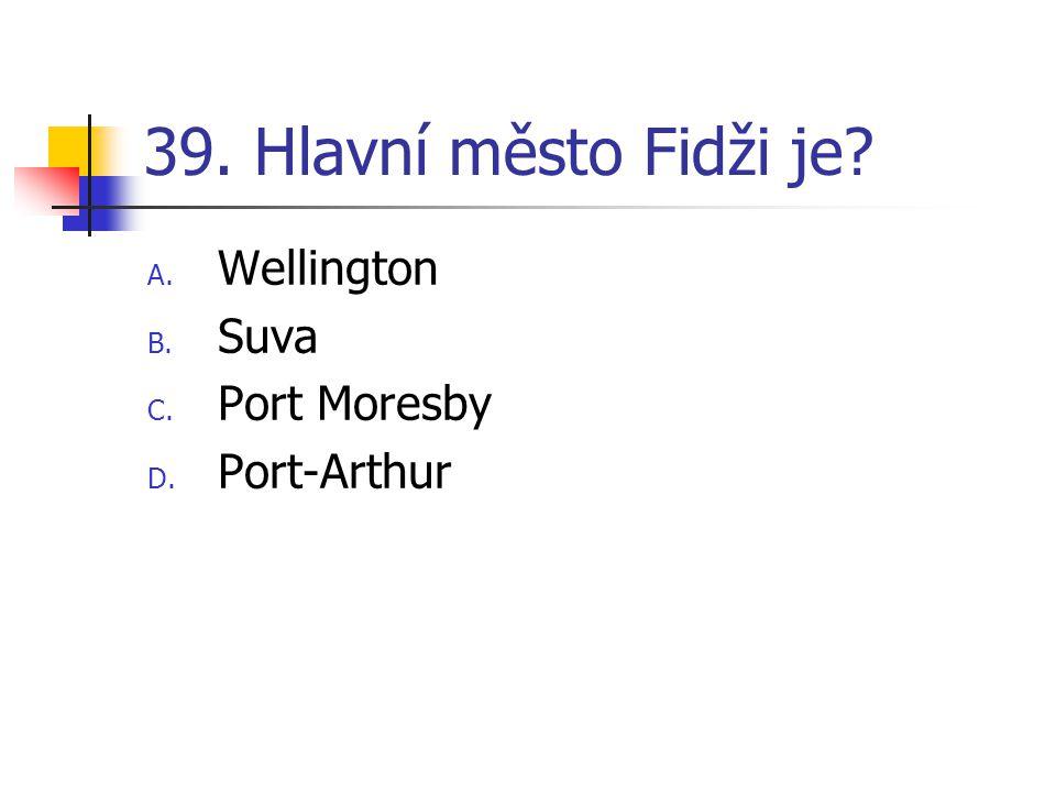 39. Hlavní město Fidži je Wellington Suva Port Moresby Port-Arthur