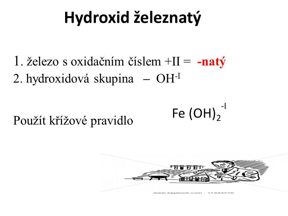 Hydroxid železnatý 1. železo s oxidačním číslem +II = -natý Fe (OH)2-I