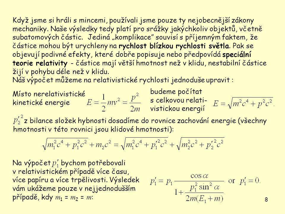 """Když jsme si hráli s mincemi, používali jsme pouze ty nejobecnější zákony mechaniky. Naše výsledky tedy platí pro srážky jakýchkoliv objektů, včetně subatomových částic. Jediná """"komplikace souvisí s příjemným faktem, že částice mohou být urychleny na rychlost blízkou rychlosti světla. Pak se objevují podivné efekty, které dobře popisuje nebo předpovídá speciální teorie relativity - částice mají větší hmotnost než v klidu, nestabilní částice žijí v pohybu déle než v klidu."""