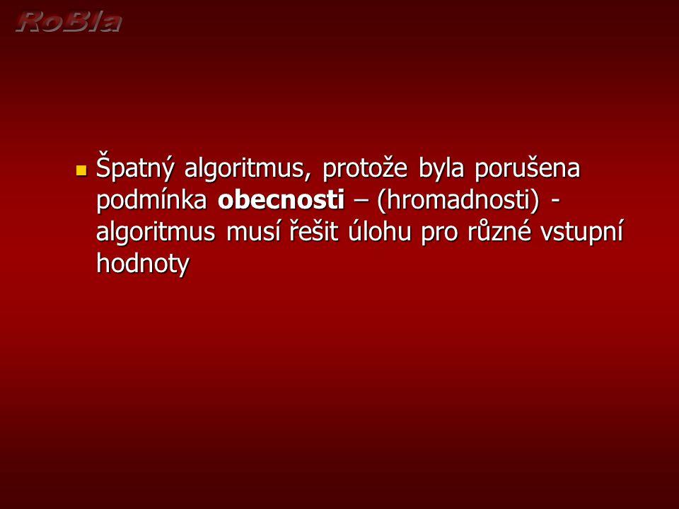 Špatný algoritmus, protože byla porušena podmínka obecnosti – (hromadnosti) - algoritmus musí řešit úlohu pro různé vstupní hodnoty