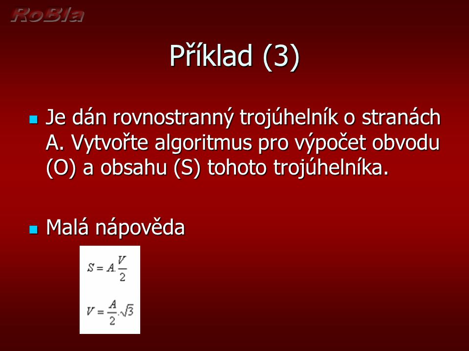 Příklad (3) Je dán rovnostranný trojúhelník o stranách A. Vytvořte algoritmus pro výpočet obvodu (O) a obsahu (S) tohoto trojúhelníka.
