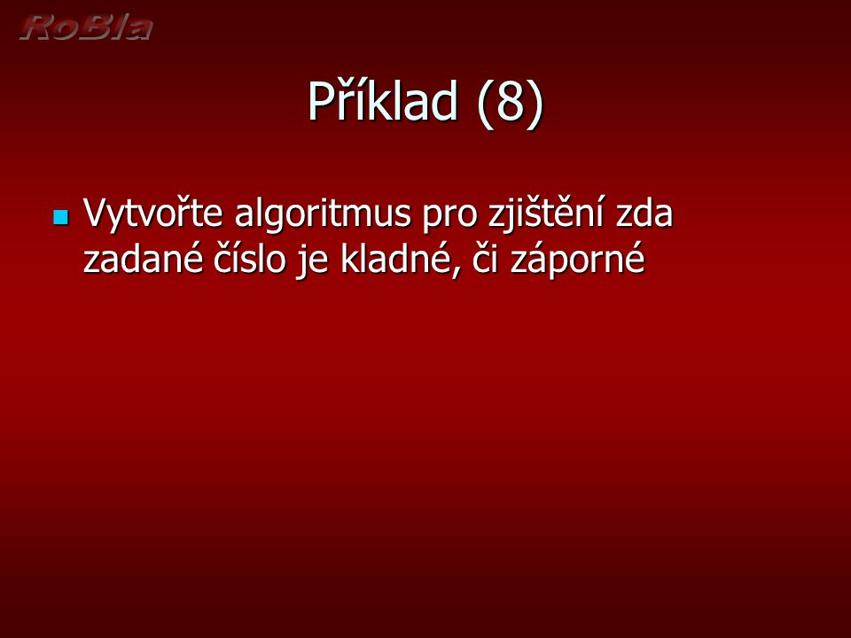 Příklad (8) Vytvořte algoritmus pro zjištění zda zadané číslo je kladné, či záporné
