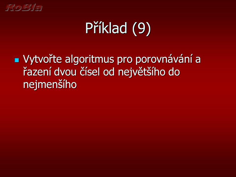 Příklad (9) Vytvořte algoritmus pro porovnávání a řazení dvou čísel od největšího do nejmenšího