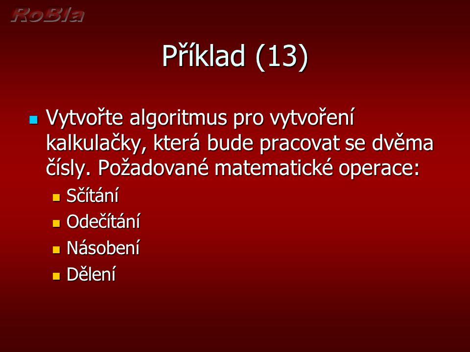 Příklad (13) Vytvořte algoritmus pro vytvoření kalkulačky, která bude pracovat se dvěma čísly. Požadované matematické operace: