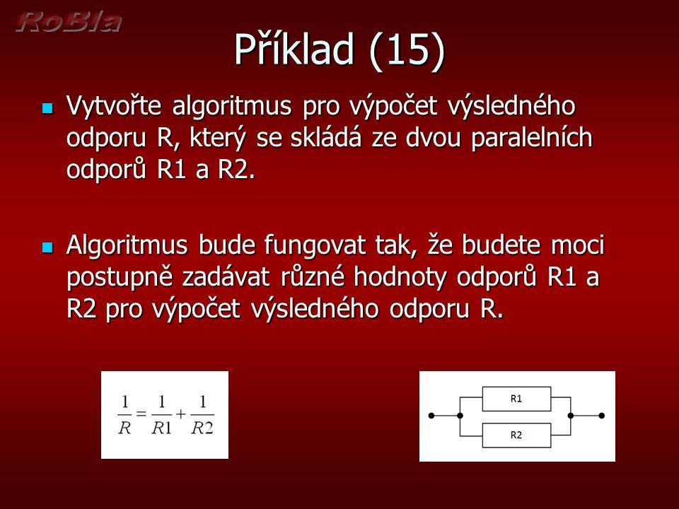 Příklad (15) Vytvořte algoritmus pro výpočet výsledného odporu R, který se skládá ze dvou paralelních odporů R1 a R2.