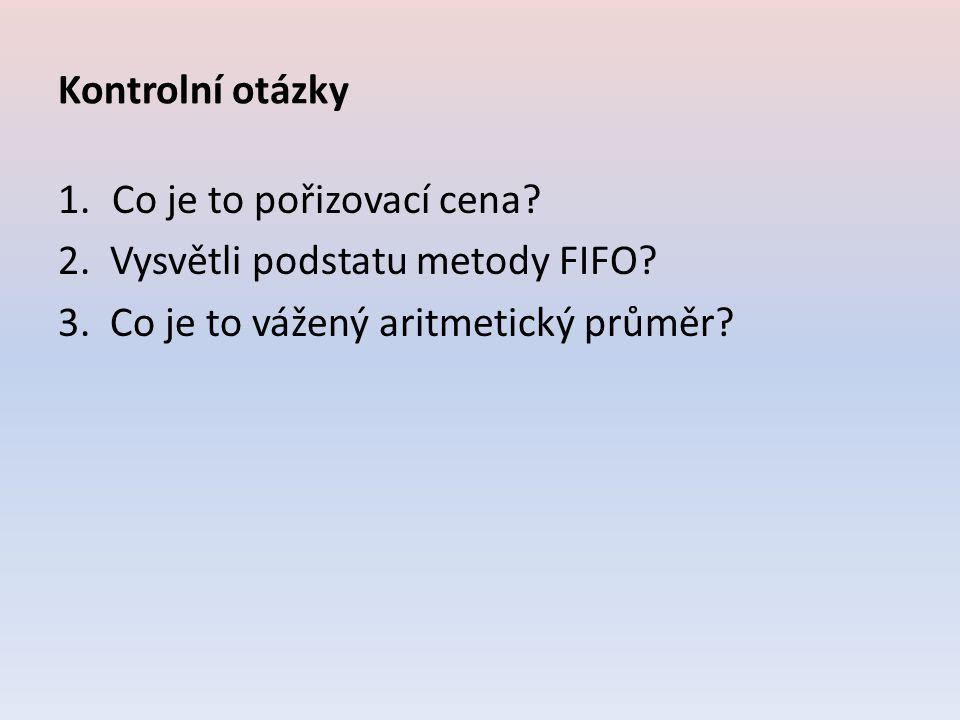 Kontrolní otázky Co je to pořizovací cena. 2. Vysvětli podstatu metody FIFO.