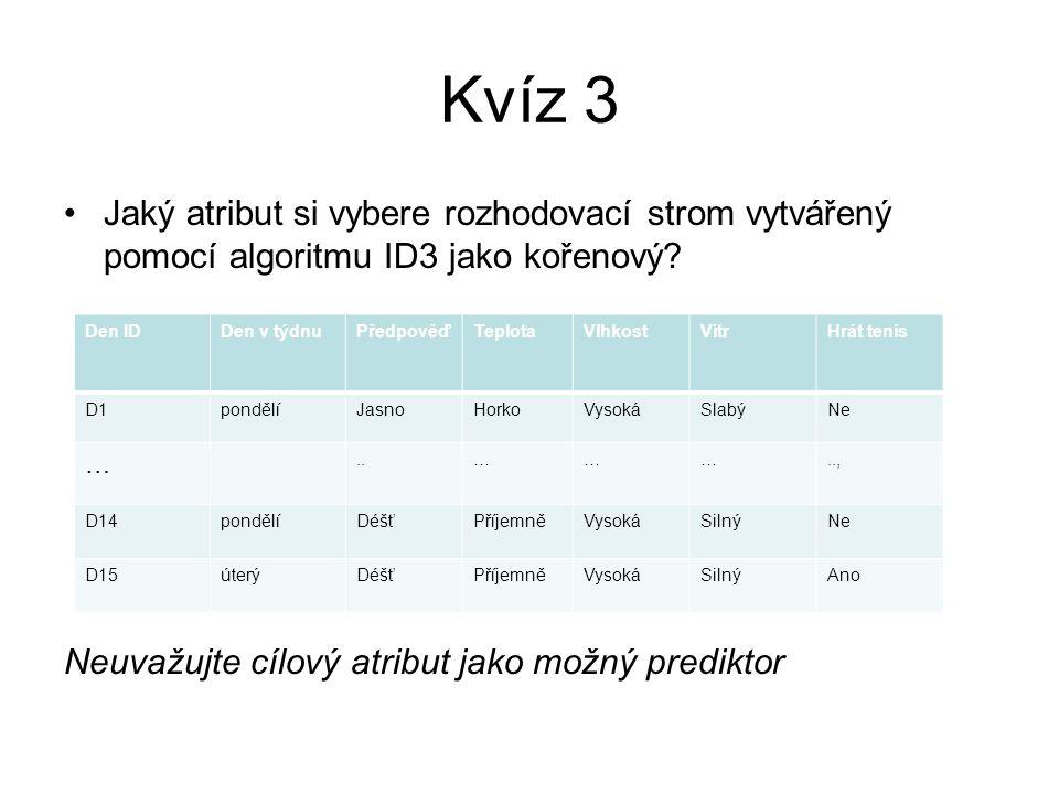 Kvíz 3 Jaký atribut si vybere rozhodovací strom vytvářený pomocí algoritmu ID3 jako kořenový Neuvažujte cílový atribut jako možný prediktor.