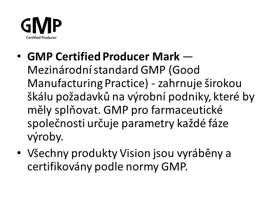 GMP Certified Producer Mark — Mezinárodní standard GMP (Good Manufacturing Practice) - zahrnuje širokou škálu požadavků na výrobní podniky, které by měly splňovat. GMP pro farmaceutické společnosti určuje parametry každé fáze výroby.