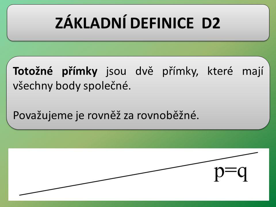 ZÁKLADNÍ DEFINICE D2 Totožné přímky jsou dvě přímky, které mají všechny body společné.
