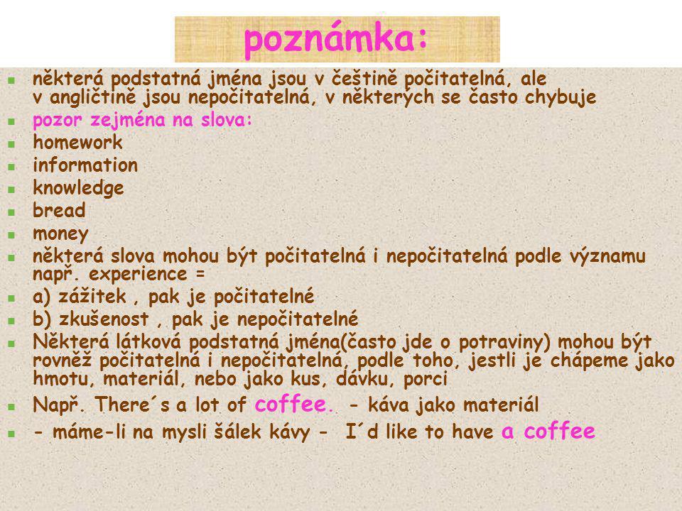 poznámka: některá podstatná jména jsou v češtině počitatelná, ale v angličtině jsou nepočitatelná, v některých se často chybuje.