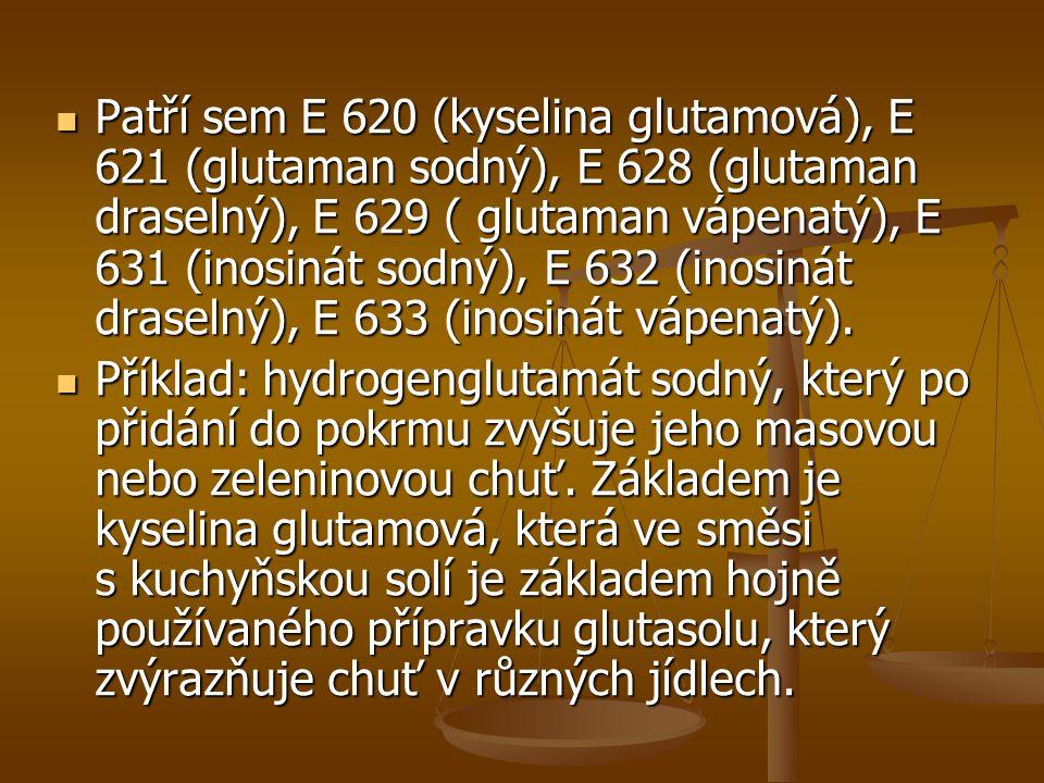 Patří sem E 620 (kyselina glutamová), E 621 (glutaman sodný), E 628 (glutaman draselný), E 629 ( glutaman vápenatý), E 631 (inosinát sodný), E 632 (inosinát draselný), E 633 (inosinát vápenatý).