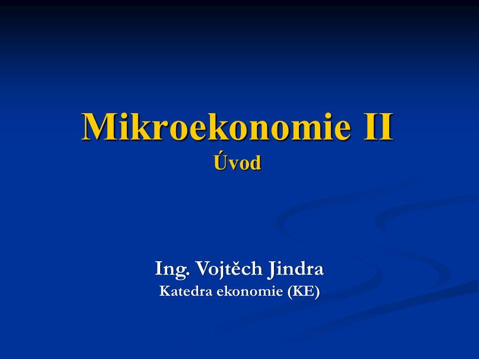 Mikroekonomie II Úvod Ing. Vojtěch Jindra Katedra ekonomie (KE)