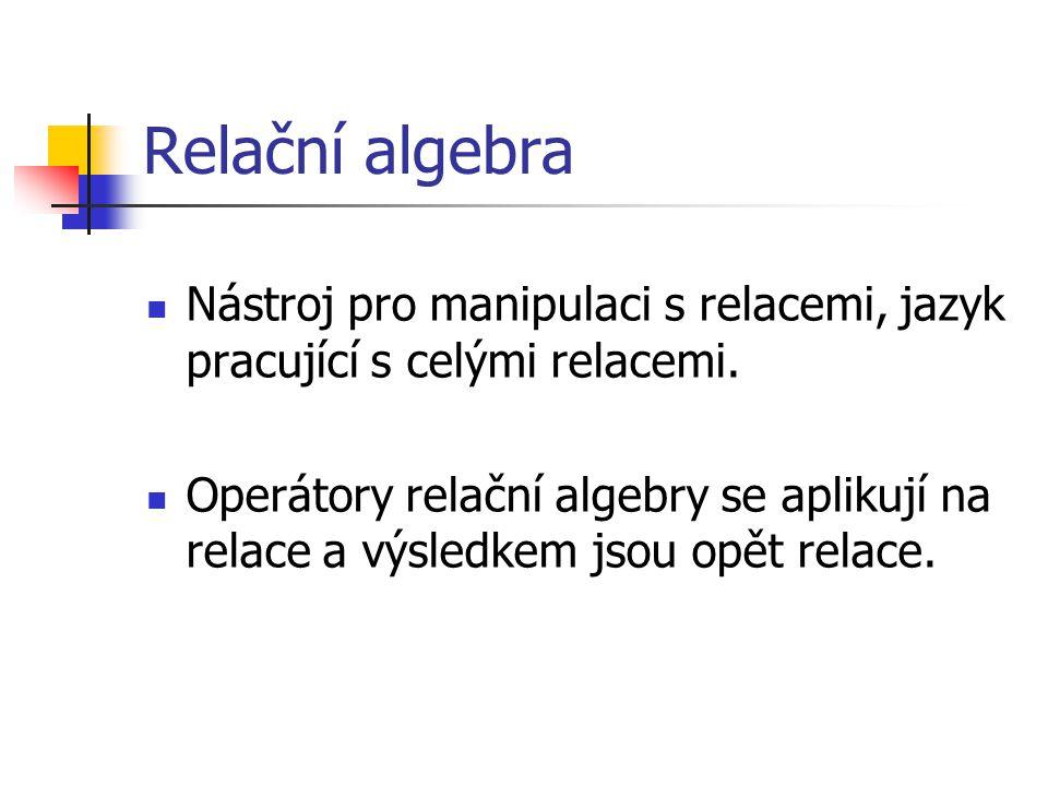 Relační algebra Nástroj pro manipulaci s relacemi, jazyk pracující s celými relacemi.