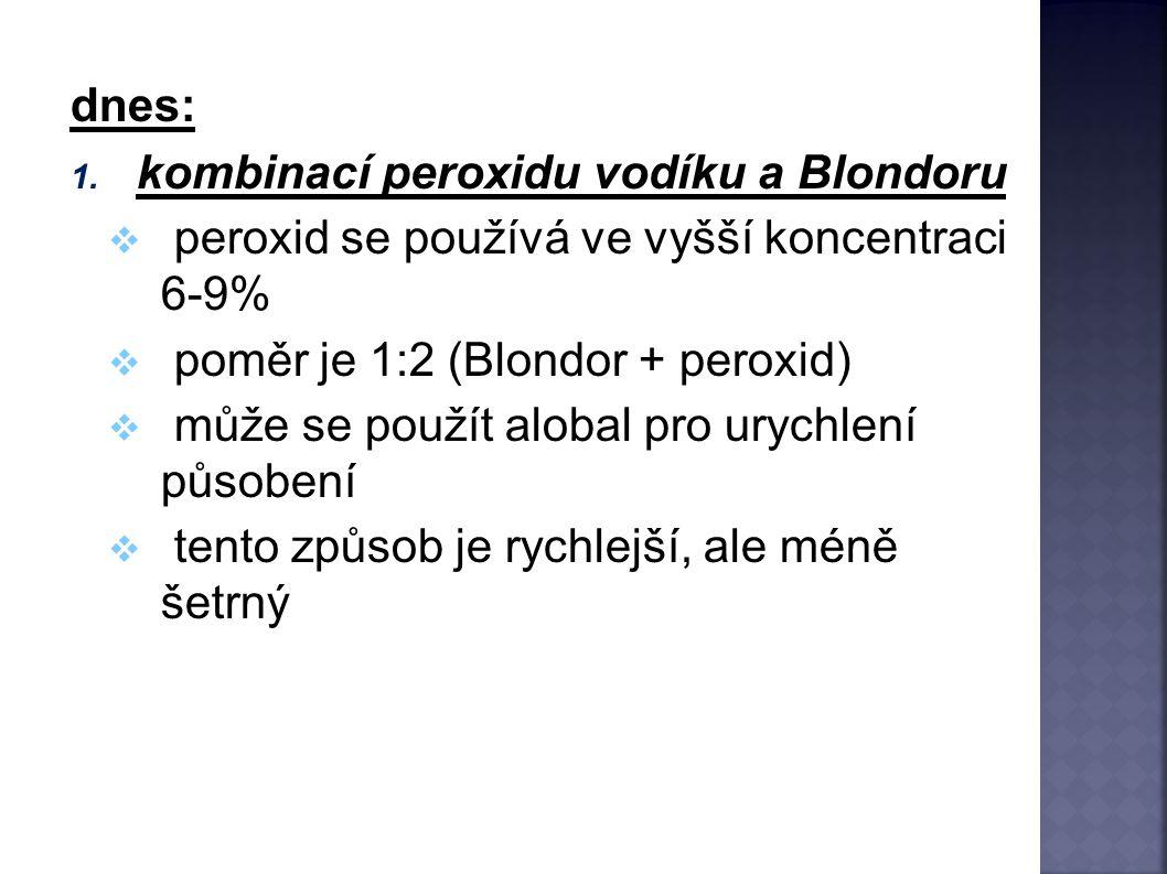 dnes: kombinací peroxidu vodíku a Blondoru. peroxid se používá ve vyšší koncentraci 6-9% poměr je 1:2 (Blondor + peroxid)